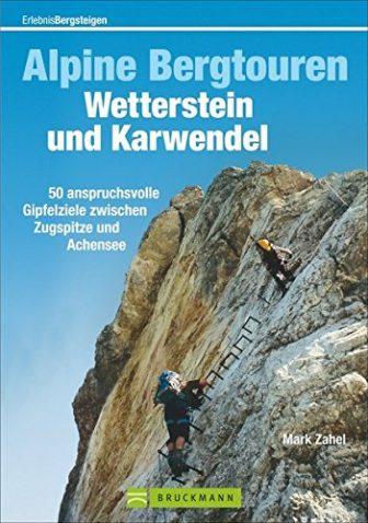Alpine Bergtouren Wetterstein und Karwendel: 50 anspruchsvolle Gipfelziele zwischen Zugspitze und Achsensee...
