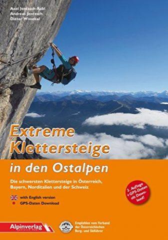 Extreme Klettersteige in den Ostalpen: Die schwersten Klettersteige in Österreich, Bayern, Norditalien...