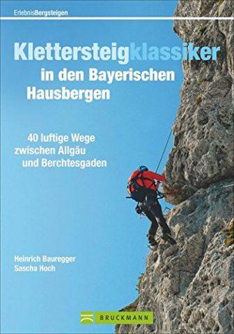 Klettersteigklassiker in den Bayerischen Hausbergen: 40 luftige Wege zwischen Allgäu und Berchtesgaden...
